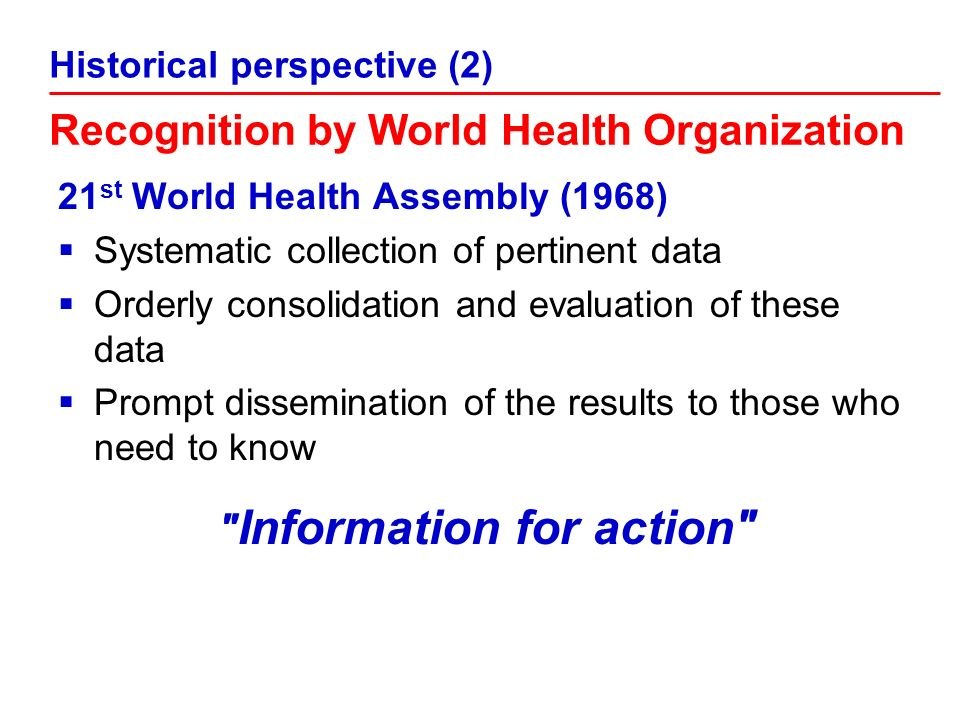 21 st World Health Assembly (1968) Systematic collection of pertinent data Orderly consolidation and evaluation of these data Prompt dissemination of the results to those who need to know Information for action Recognition by World Health Organization Historical perspective (2)