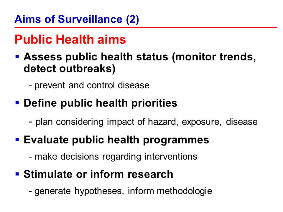 Public Health aims Assess public health status (monitor trends, detect outbreaks) - prevent and control disease Define public health priorities - plan considering impact of hazard, exposure, disease Evaluate public health programmes - make decisions regarding interventions Stimulate or inform research - generate hypotheses, inform methodologie Aims of Surveillance (2)