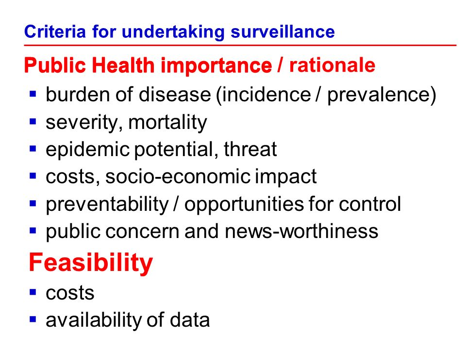burden of disease (incidence / prevalence) severity, mortality epidemic potential, threat costs, socio-economic impact preventability / opportunities for control public concern and news-worthiness Feasibility costs availability of data Criteria for undertaking surveillance Public Health importance Public Health importance / rationale
