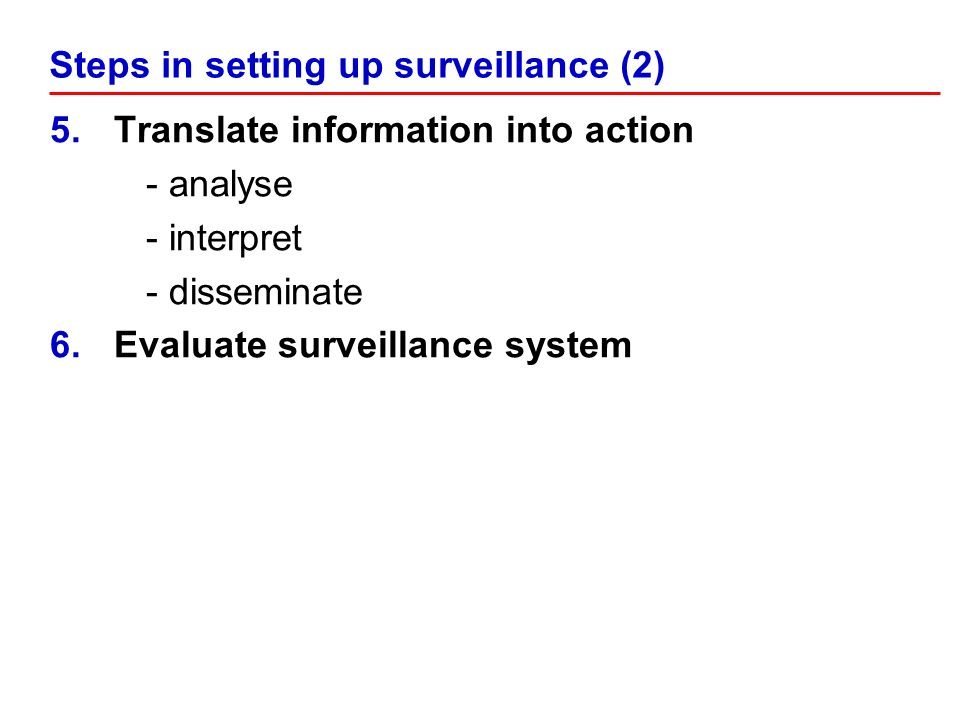 5.Translate information into action - analyse - interpret - disseminate 6.Evaluate surveillance system Steps in setting up surveillance (2)