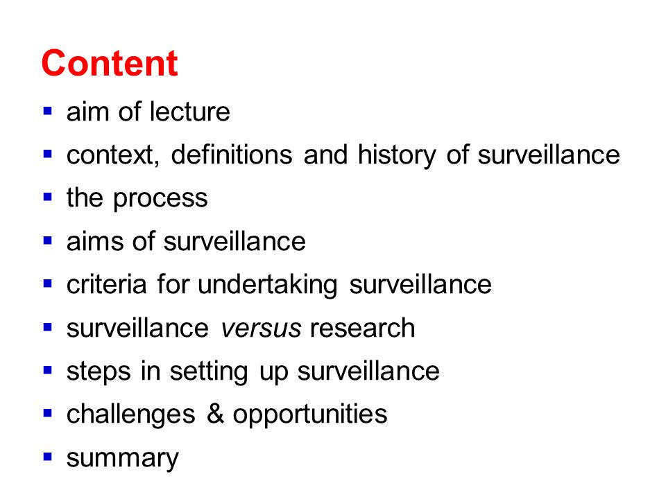 Content aim of lecture context, definitions and history of surveillance the process aims of surveillance criteria for undertaking surveillance surveillance versus research steps in setting up surveillance challenges & opportunities summary