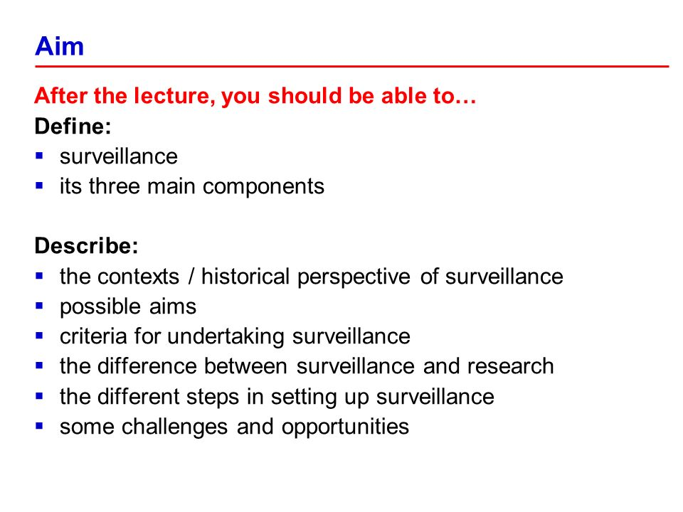 After the lecture, you should be able to… Define: surveillance its three main components Describe: the contexts / historical perspective of surveillance possible aims criteria for undertaking surveillance the difference between surveillance and research the different steps in setting up surveillance some challenges and opportunities Aim