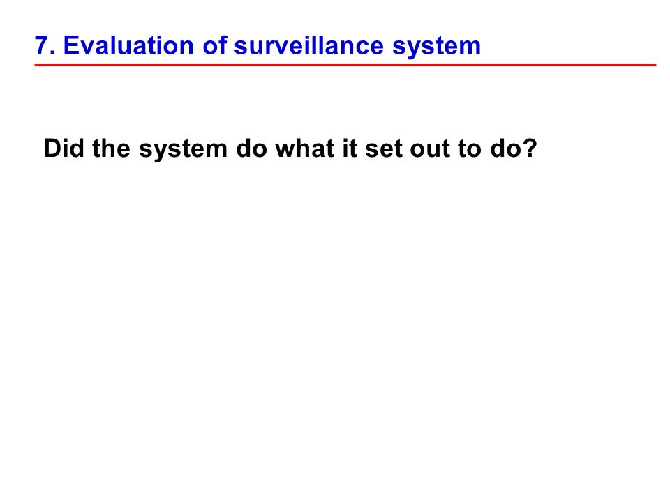 Did the system do what it set out to do 7. Evaluation of surveillance system