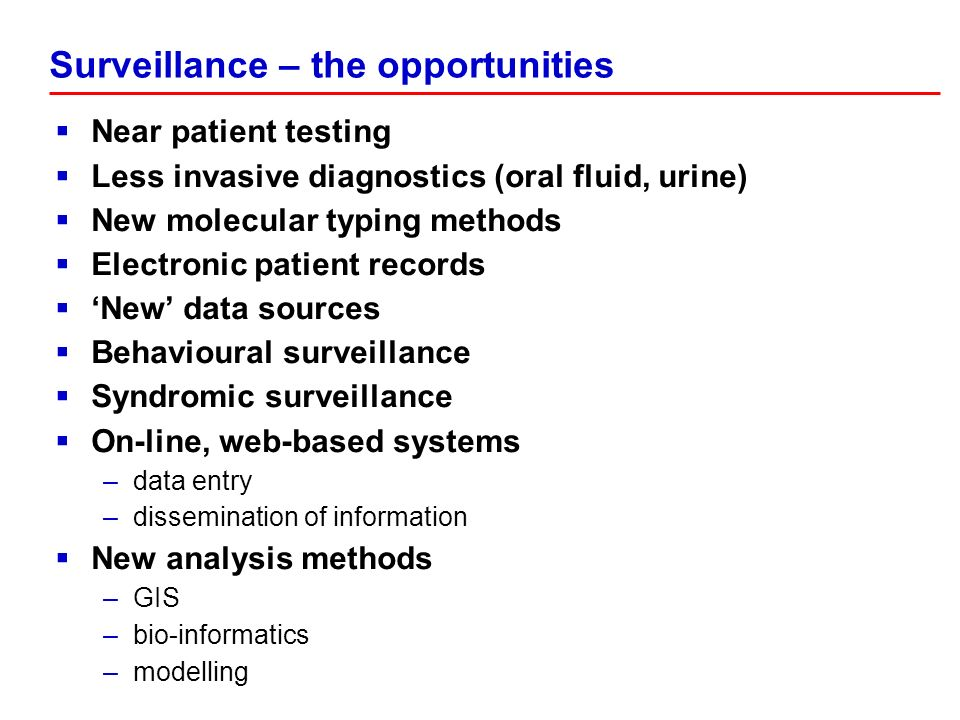 Near patient testing Less invasive diagnostics (oral fluid, urine) New molecular typing methods Electronic patient records New data sources Behavioural surveillance Syndromic surveillance On-line, web-based systems –data entry –dissemination of information New analysis methods –GIS –bio-informatics –modelling Surveillance – the opportunities