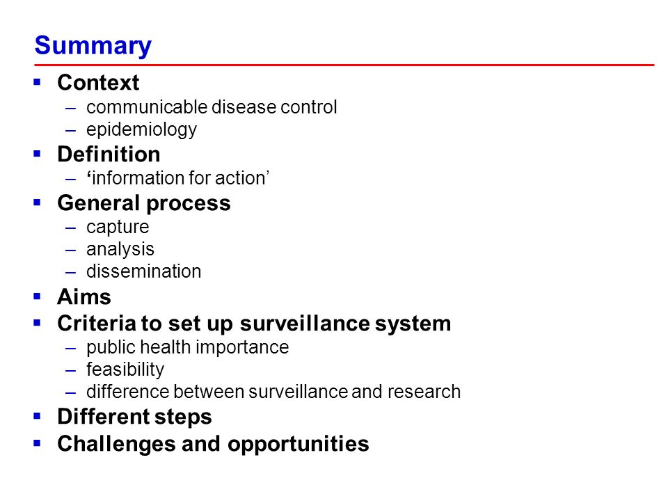 Context –communicable disease control –epidemiology Definition –information for action General process –capture –analysis –dissemination Aims Criteria to set up surveillance system –public health importance –feasibility –difference between surveillance and research Different steps Challenges and opportunities Summary
