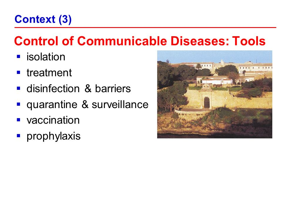 Control of Communicable Diseases: Tools isolation treatment disinfection & barriers quarantine & surveillance vaccination prophylaxis Context (3)