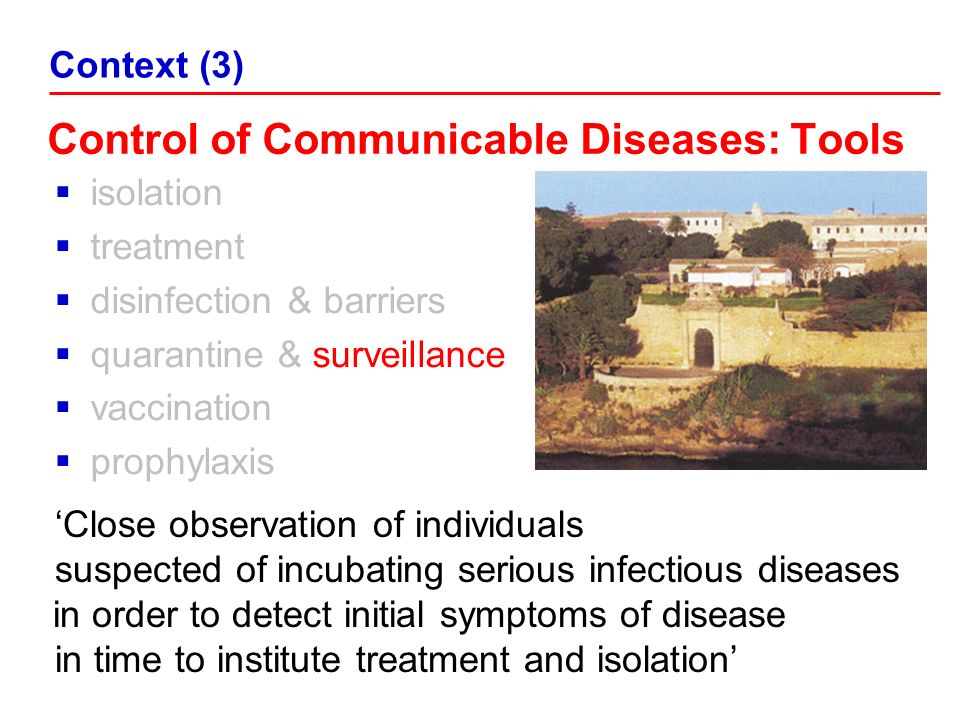 Control of Communicable Diseases: Tools isolation treatment disinfection & barriers quarantine & surveillance vaccination prophylaxis Context (3) Close observation of individuals suspected of incubating serious infectious diseases in order to detect initial symptoms of disease in time to institute treatment and isolation