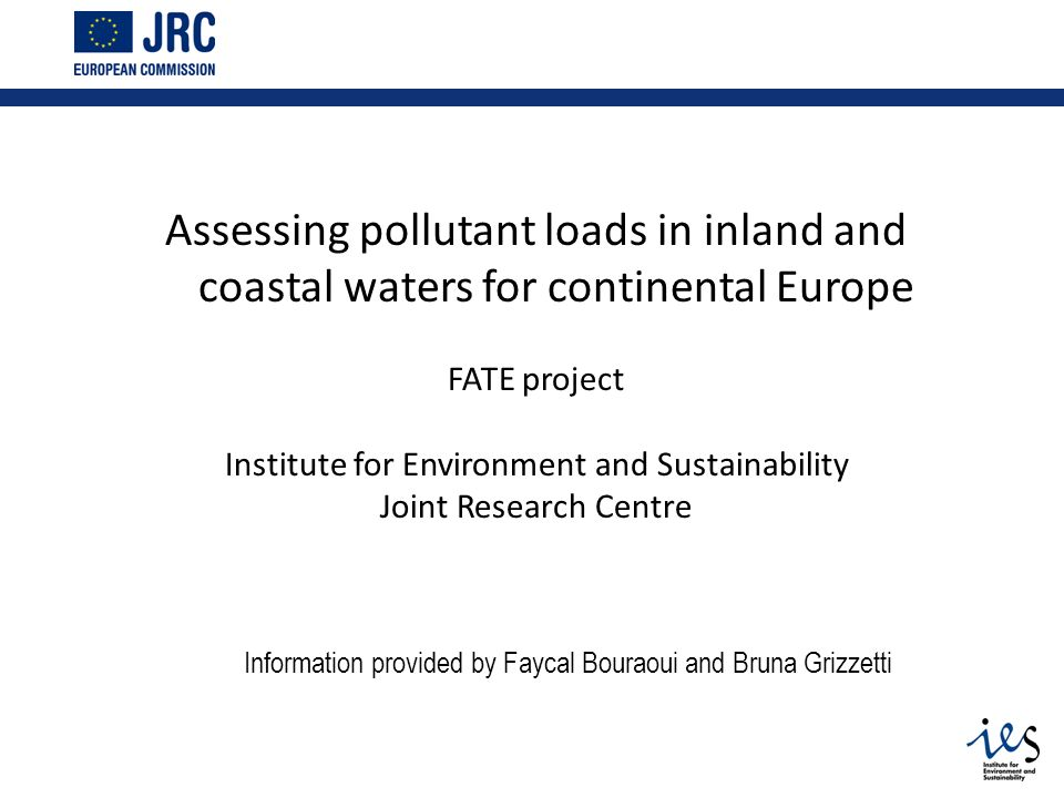 Assessing pollutant loads in inland and coastal waters for continental Europe FATE project Institute for Environment and Sustainability Joint Research Centre Information provided by Faycal Bouraoui and Bruna Grizzetti