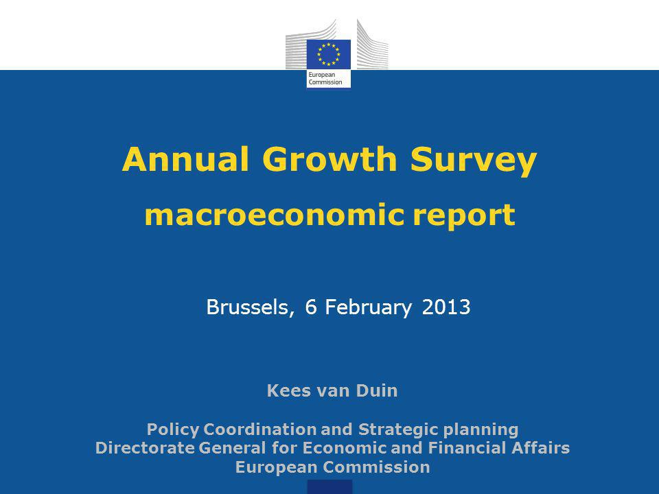 Annual Growth Survey macroeconomic report Brussels, 6 February 2013 Kees van Duin Policy Coordination and Strategic planning Directorate General for Economic and Financial Affairs European Commission