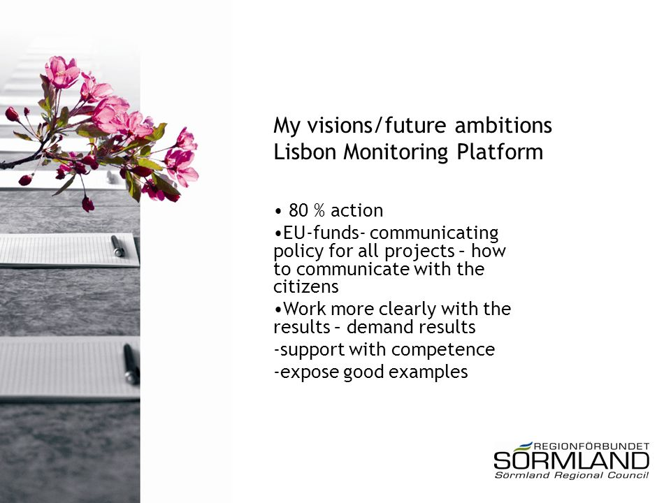 My visions/future ambitions Lisbon Monitoring Platform 80 % action EU-funds- communicating policy for all projects – how to communicate with the citizens Work more clearly with the results – demand results -support with competence -expose good examples