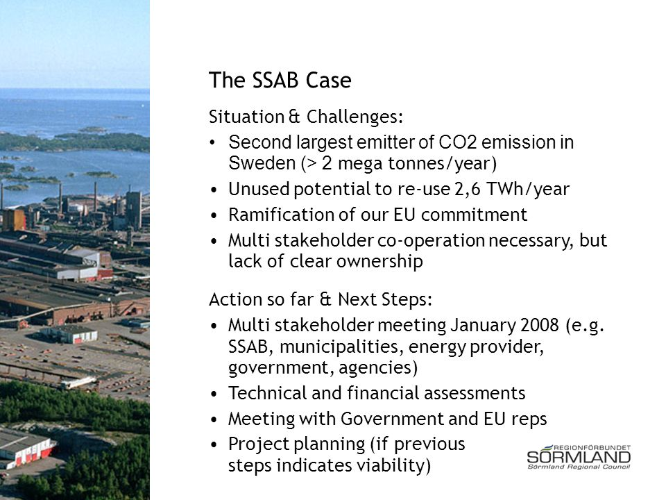 The SSAB Case Situation & Challenges: Second largest emitter of CO2 emission in Sweden (> 2 mega tonnes/year) Unused potential to re-use 2,6 TWh/year Ramification of our EU commitment Multi stakeholder co-operation necessary, but lack of clear ownership Action so far & Next Steps: Multi stakeholder meeting January 2008 (e.g.
