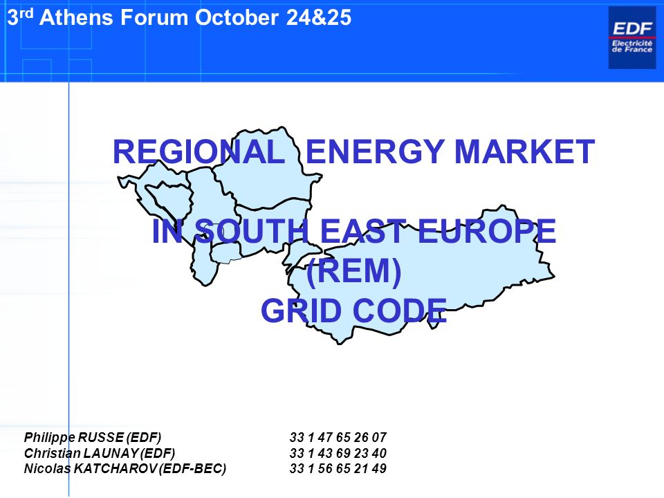 REGIONAL ENERGY MARKET IN SOUTH EAST EUROPE (REM) GRID CODE 3 rd Athens Forum October 24&25 Philippe RUSSE (EDF)33 1 47 65 26 07 Christian LAUNAY (EDF)33 1 43 69 23 40 Nicolas KATCHAROV (EDF-BEC)33 1 56 65 21 49