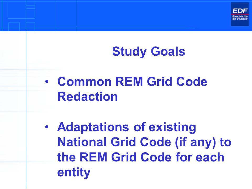 Study Goals Common REM Grid Code Redaction Adaptations of existing National Grid Code (if any) to the REM Grid Code for each entity