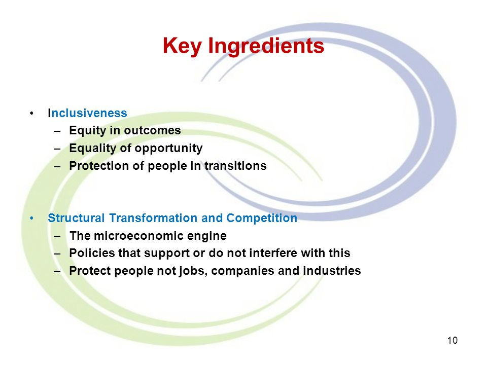 Key Ingredients Inclusiveness –Equity in outcomes –Equality of opportunity –Protection of people in transitions Structural Transformation and Competition –The microeconomic engine –Policies that support or do not interfere with this –Protect people not jobs, companies and industries 10