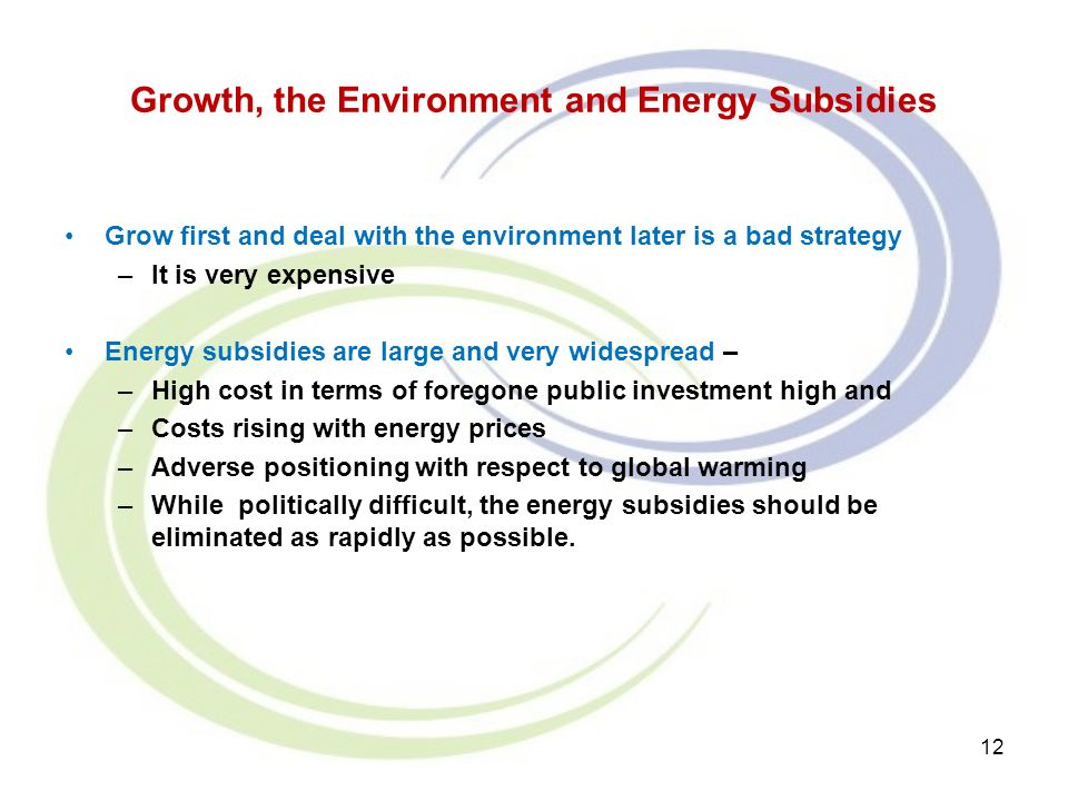 Growth, the Environment and Energy Subsidies Grow first and deal with the environment later is a bad strategy –It is very expensive Energy subsidies are large and very widespread – –High cost in terms of foregone public investment high and –Costs rising with energy prices –Adverse positioning with respect to global warming –While politically difficult, the energy subsidies should be eliminated as rapidly as possible.