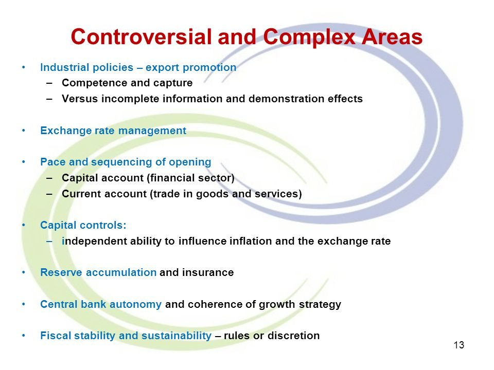 Controversial and Complex Areas Industrial policies – export promotion –Competence and capture –Versus incomplete information and demonstration effects Exchange rate management Pace and sequencing of opening –Capital account (financial sector) –Current account (trade in goods and services) Capital controls: –independent ability to influence inflation and the exchange rate Reserve accumulation and insurance Central bank autonomy and coherence of growth strategy Fiscal stability and sustainability – rules or discretion 13