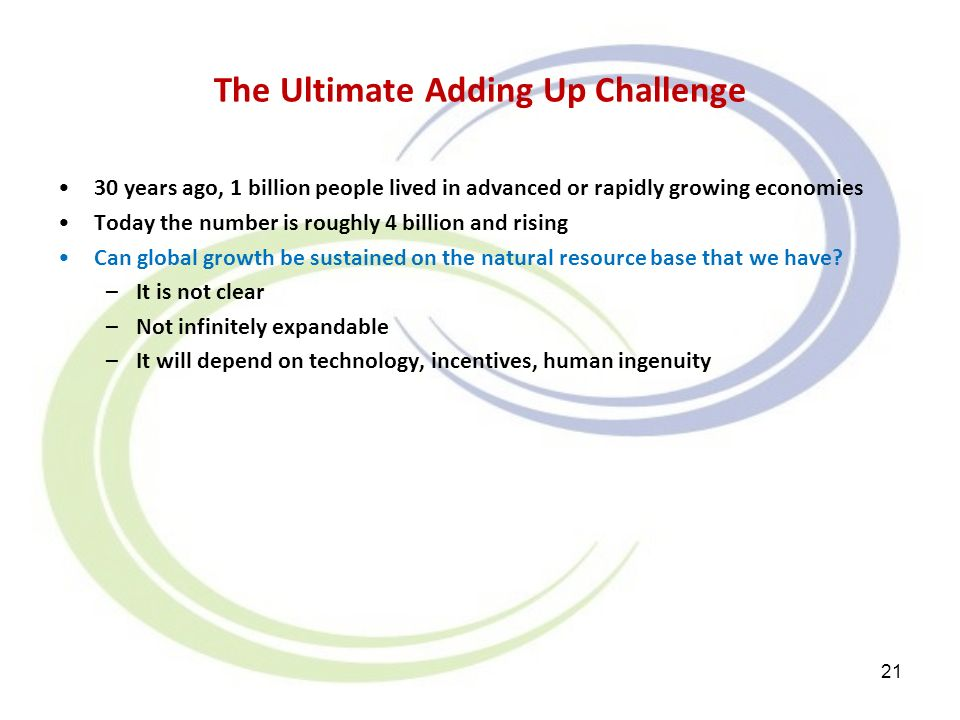 The Ultimate Adding Up Challenge 30 years ago, 1 billion people lived in advanced or rapidly growing economies Today the number is roughly 4 billion and rising Can global growth be sustained on the natural resource base that we have.