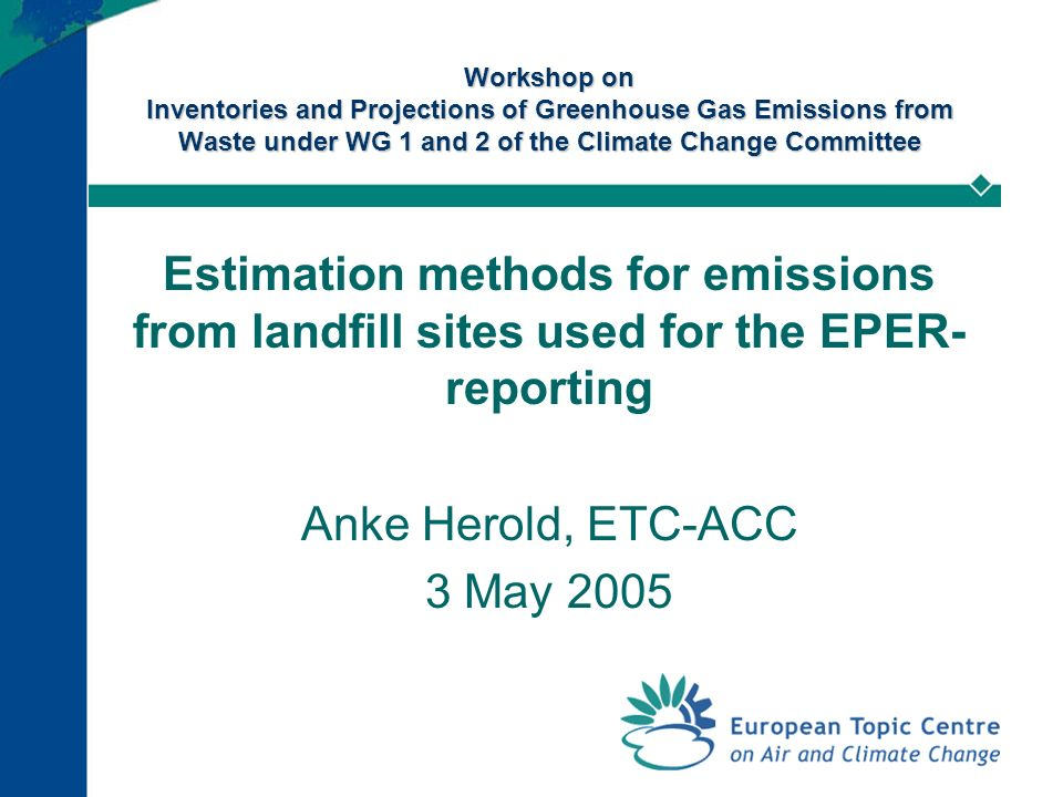 Workshop on Inventories and Projections of Greenhouse Gas Emissions from Waste under WG 1 and 2 of the Climate Change Committee Estimation methods for emissions from landfill sites used for the EPER- reporting Anke Herold, ETC-ACC 3 May 2005