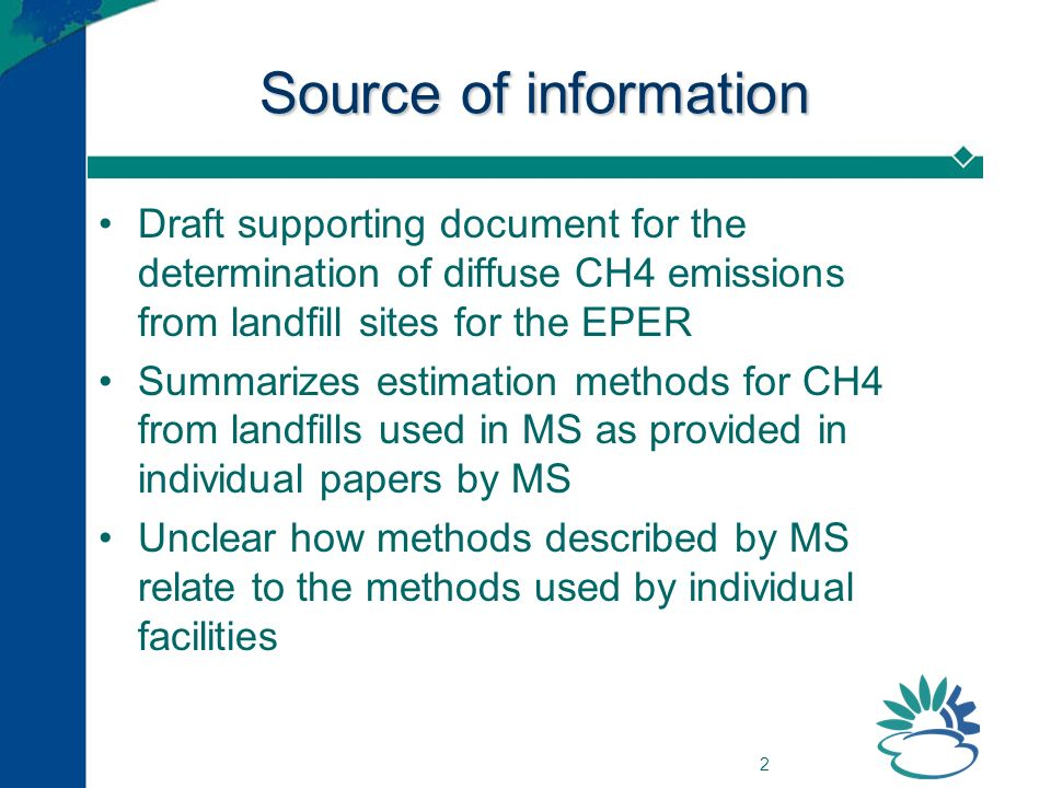 2 Source of information Draft supporting document for the determination of diffuse CH4 emissions from landfill sites for the EPER Summarizes estimation methods for CH4 from landfills used in MS as provided in individual papers by MS Unclear how methods described by MS relate to the methods used by individual facilities
