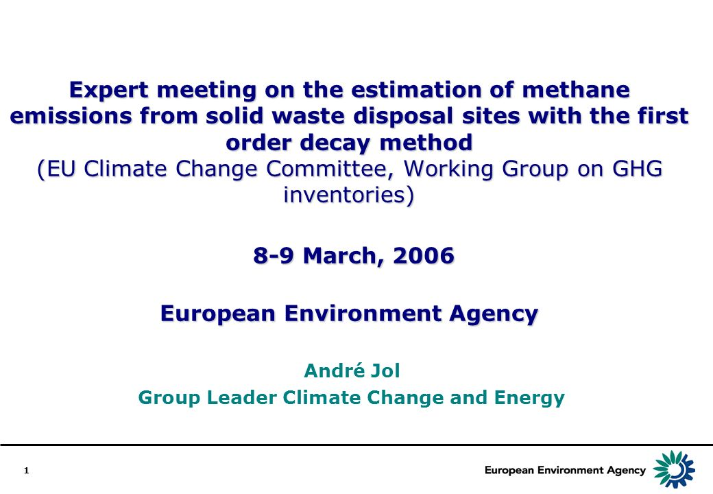 1 Expert meeting on the estimation of methane emissions from solid waste disposal sites with the first order decay method (EU Climate Change Committee, Working Group on GHG inventories) 8-9 March, 2006 European Environment Agency André Jol Group Leader Climate Change and Energy