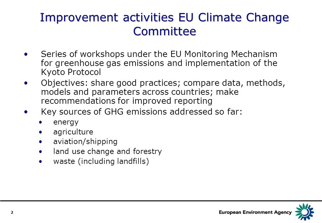 2 Improvement activities EU Climate Change Committee Series of workshops under the EU Monitoring Mechanism for greenhouse gas emissions and implementation of the Kyoto Protocol Objectives: share good practices; compare data, methods, models and parameters across countries; make recommendations for improved reporting Key sources of GHG emissions addressed so far: energy agriculture aviation/shipping land use change and forestry waste (including landfills)