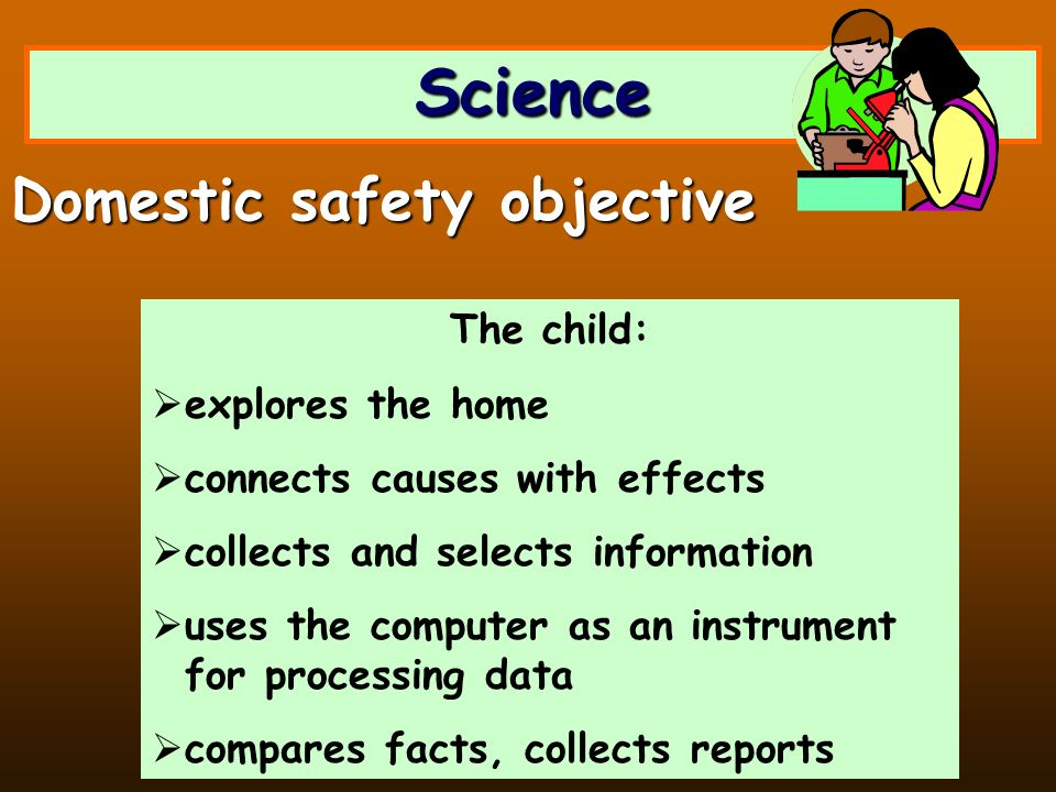 Science The child: explores the home connects causes with effects collects and selects information uses the computer as an instrument for processing data compares facts, collects reports Domestic safety objective