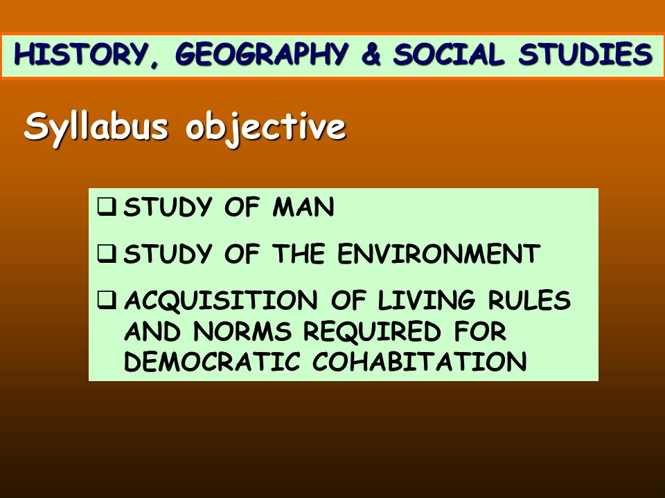 HISTORY, GEOGRAPHY & SOCIAL STUDIES STUDY OF MAN STUDY OF THE ENVIRONMENT ACQUISITION OF LIVING RULES AND NORMS REQUIRED FOR DEMOCRATIC COHABITATION Syllabus objective
