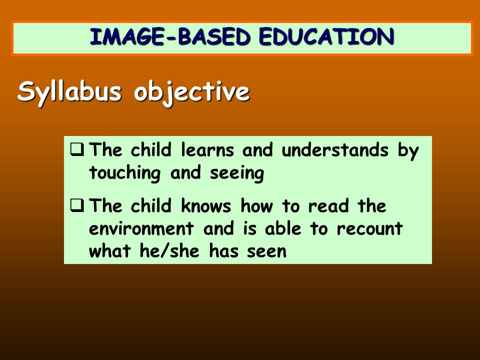 IMAGE-BASED EDUCATION The child learns and understands by touching and seeing The child knows how to read the environment and is able to recount what he/she has seen Syllabus objective