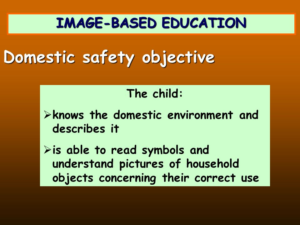 IMAGE-BASED EDUCATION The child: knows the domestic environment and describes it is able to read symbols and understand pictures of household objects concerning their correct use Domestic safety objective