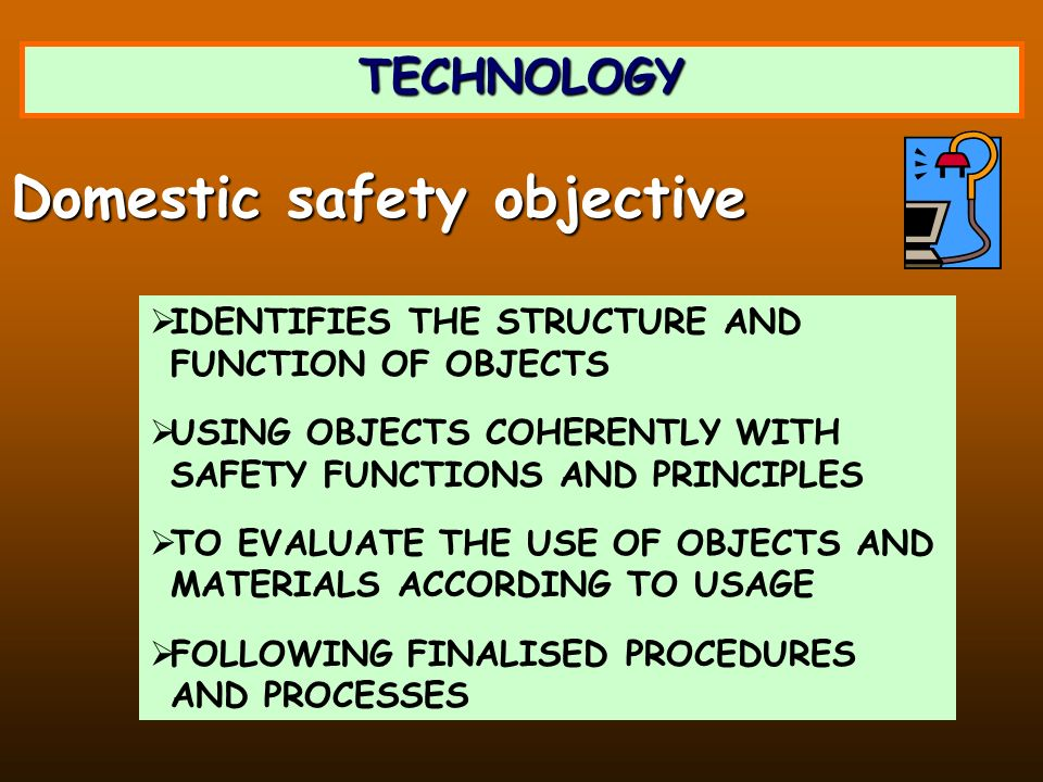 TECHNOLOGY IDENTIFIES THE STRUCTURE AND FUNCTION OF OBJECTS USING OBJECTS COHERENTLY WITH SAFETY FUNCTIONS AND PRINCIPLES TO EVALUATE THE USE OF OBJECTS AND MATERIALS ACCORDING TO USAGE FOLLOWING FINALISED PROCEDURES AND PROCESSES Domestic safety objective