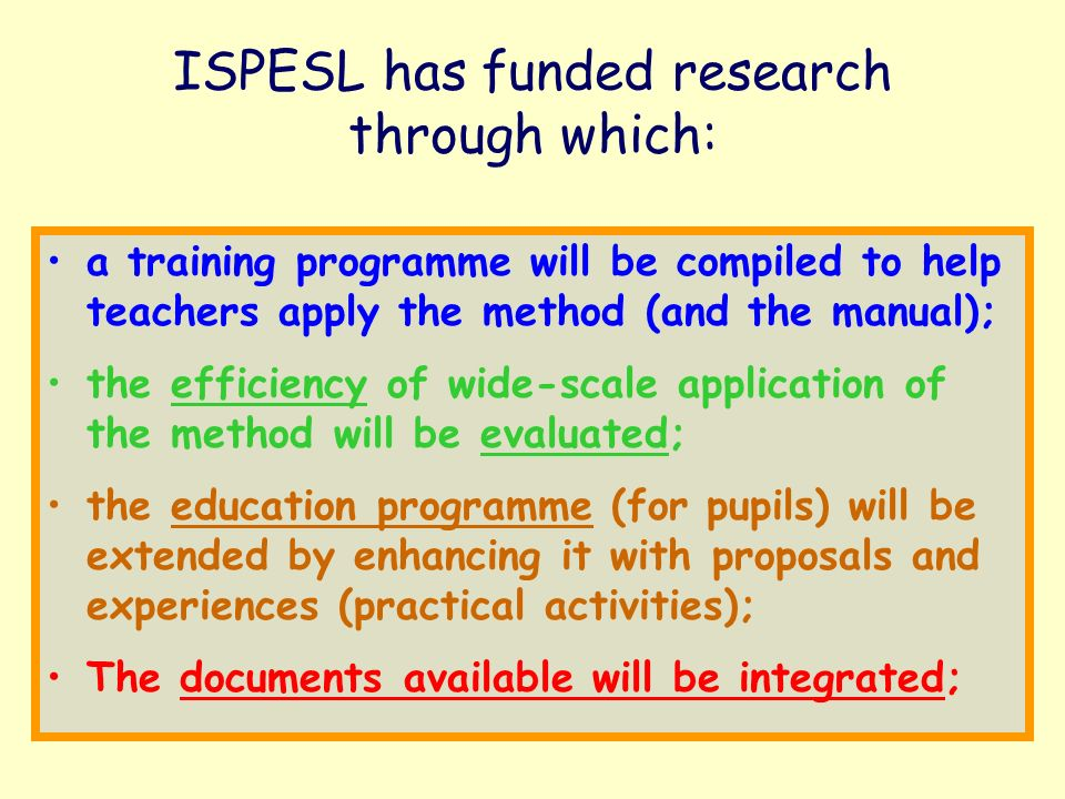 ISPESL has funded research through which: a training programme will be compiled to help teachers apply the method (and the manual); the efficiency of wide-scale application of the method will be evaluated; the education programme (for pupils) will be extended by enhancing it with proposals and experiences (practical activities); The documents available will be integrated;