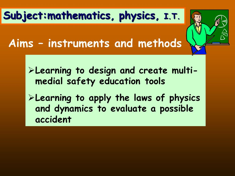 Learning to design and create multi- medial safety education tools Learning to apply the laws of physics and dynamics to evaluate a possible accident Aims – instruments and methods Subject:mathematics, physics, I.T.