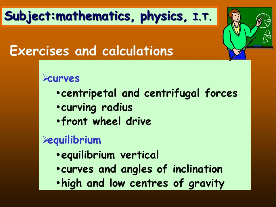 curves centripetal and centrifugal forces curving radius front wheel drive equilibrium equilibrium vertical curves and angles of inclination high and low centres of gravity Exercises and calculations Subject:mathematics, physics, I.T.