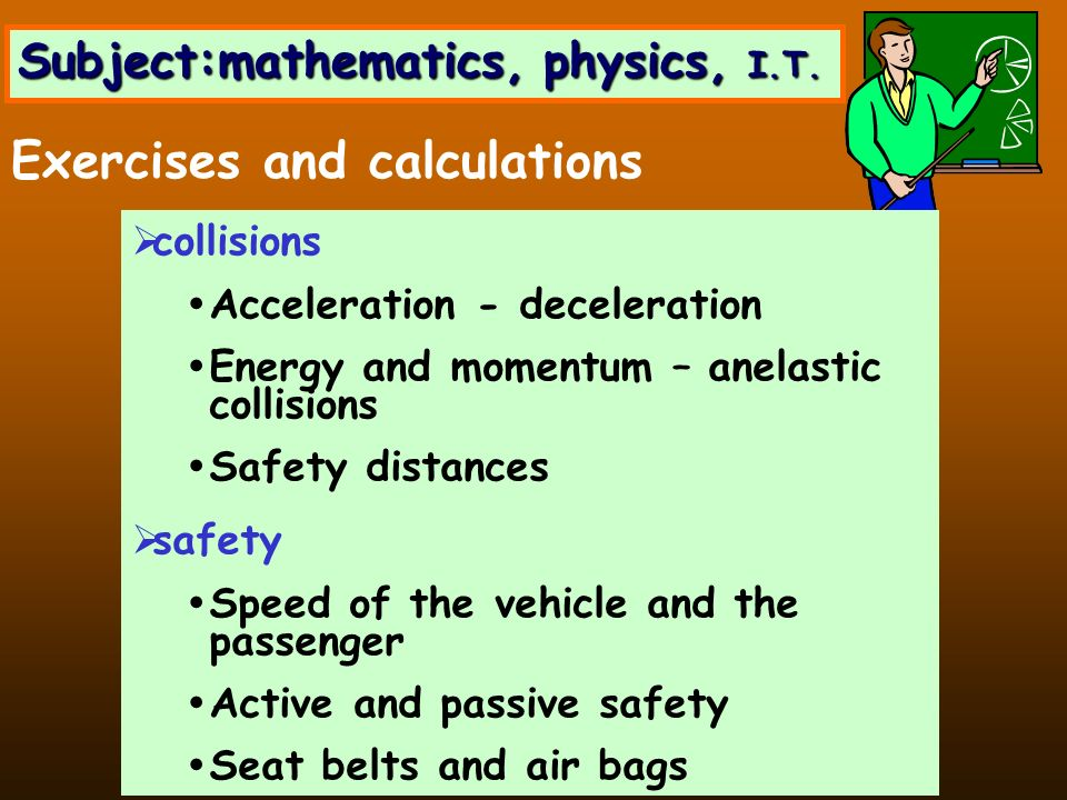 collisions Acceleration - deceleration Energy and momentum – anelastic collisions Safety distances safety Speed of the vehicle and the passenger Active and passive safety Seat belts and air bags Exercises and calculations Subject:mathematics, physics, I.T.