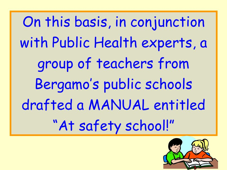 On this basis, in conjunction with Public Health experts, a group of teachers from Bergamos public schools drafted a MANUAL entitled At safety school!