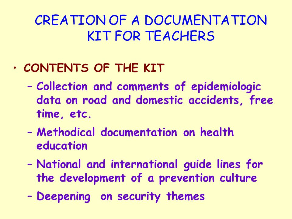 CREATION OF A DOCUMENTATION KIT FOR TEACHERS CONTENTS OF THE KIT –Collection and comments of epidemiologic data on road and domestic accidents, free time, etc.