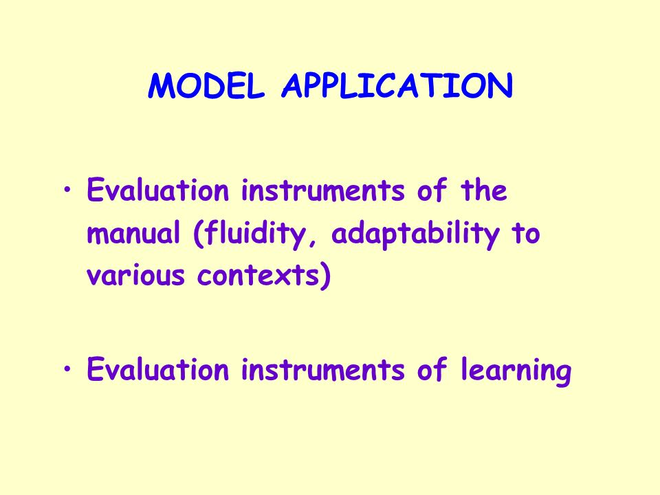 MODEL APPLICATION Evaluation instruments of the manual (fluidity, adaptability to various contexts) Evaluation instruments of learning