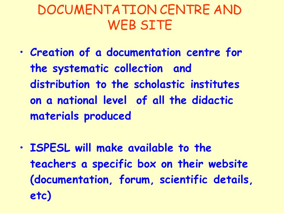 DOCUMENTATION CENTRE AND WEB SITE Creation of a documentation centre for the systematic collection and distribution to the scholastic institutes on a national level of all the didactic materials produced ISPESL will make available to the teachers a specific box on their website (documentation, forum, scientific details, etc)