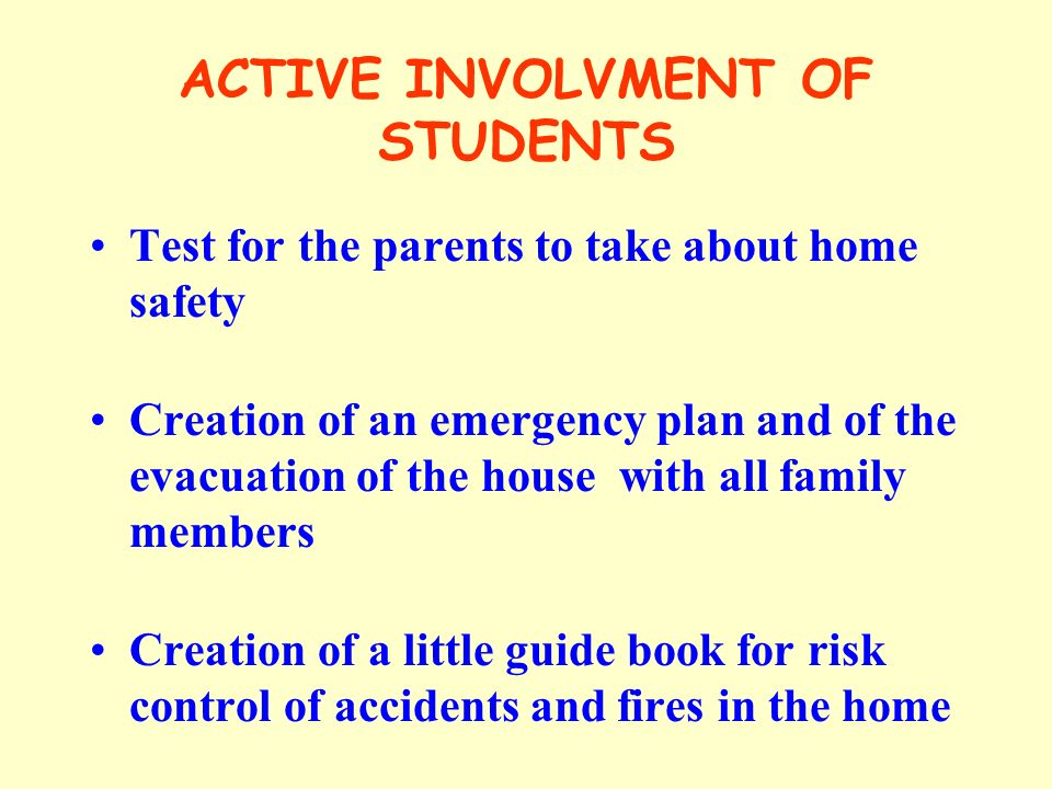 ACTIVE INVOLVMENT OF STUDENTS Test for the parents to take about home safety Creation of an emergency plan and of the evacuation of the house with all family members Creation of a little guide book for risk control of accidents and fires in the home