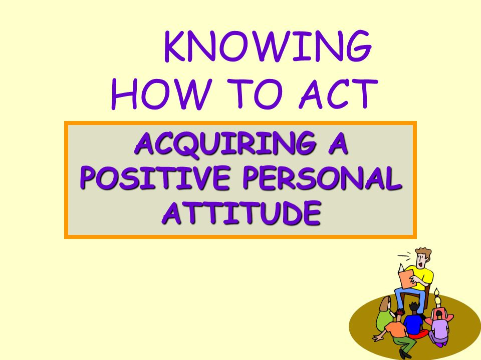 KNOWING HOW TO ACT ACQUIRING A POSITIVE PERSONAL ATTITUDE