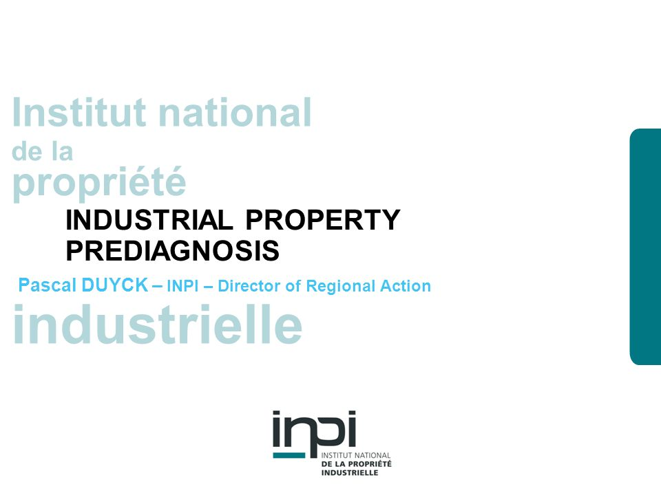 industrielle Institut national de la propriété industrielle Institut national de la propriété INDUSTRIAL PROPERTY PREDIAGNOSIS Pascal DUYCK – INPI – Director of Regional Action
