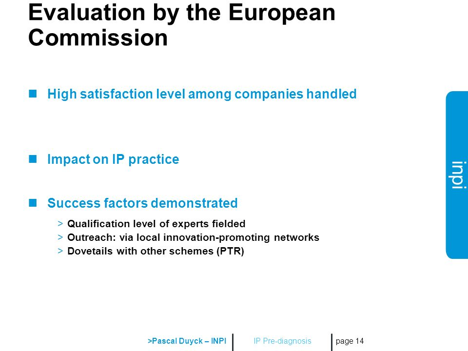 inpi IP Pre-diagnosis >Pascal Duyck – INPI page 14 Evaluation by the European Commission High satisfaction level among companies handled Impact on IP practice Success factors demonstrated >Qualification level of experts fielded >Outreach: via local innovation-promoting networks >Dovetails with other schemes (PTR)