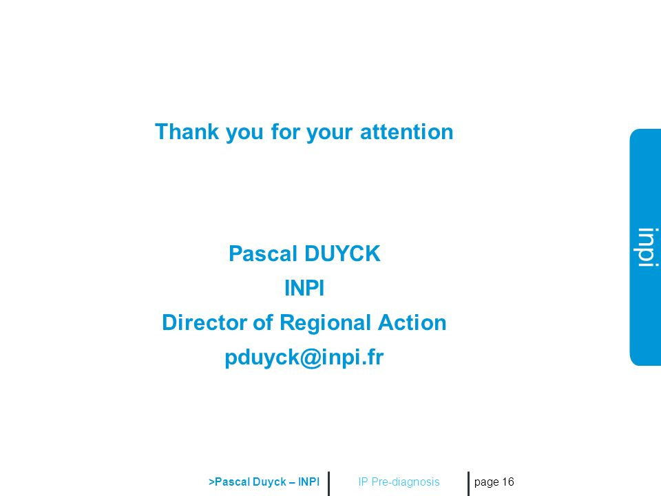 inpi IP Pre-diagnosis >Pascal Duyck – INPI page 16 Thank you for your attention Pascal DUYCK INPI Director of Regional Action pduyck@inpi.fr