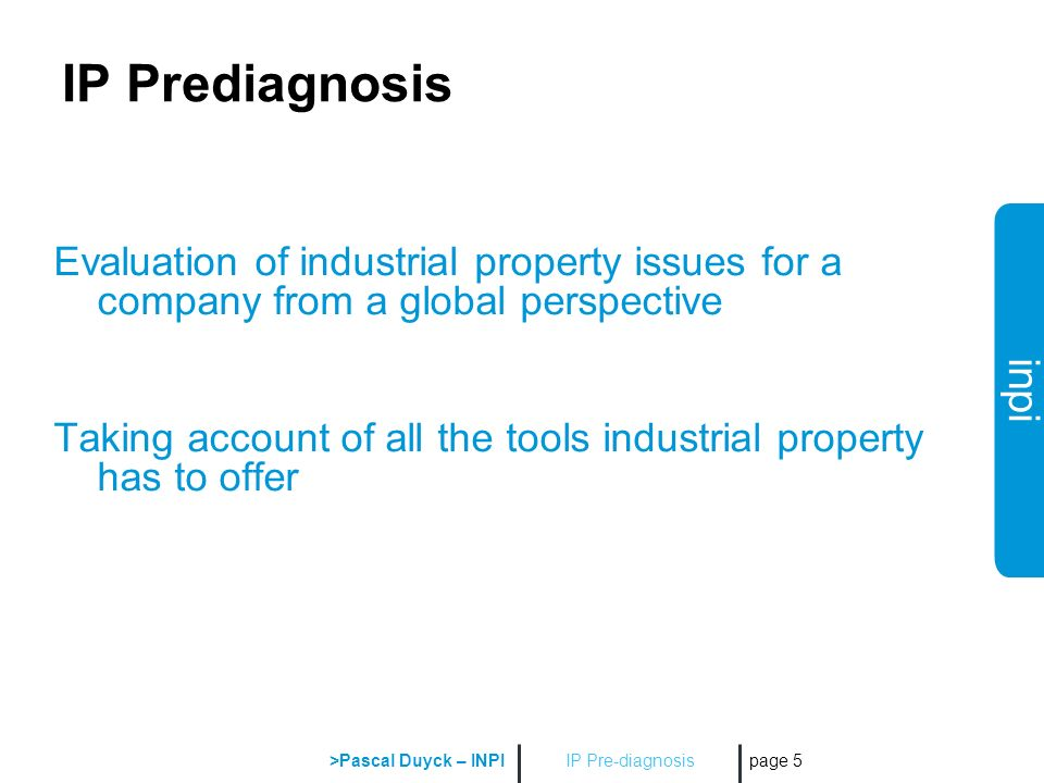 inpi IP Pre-diagnosis >Pascal Duyck – INPI page 5 IP Prediagnosis Evaluation of industrial property issues for a company from a global perspective Taking account of all the tools industrial property has to offer