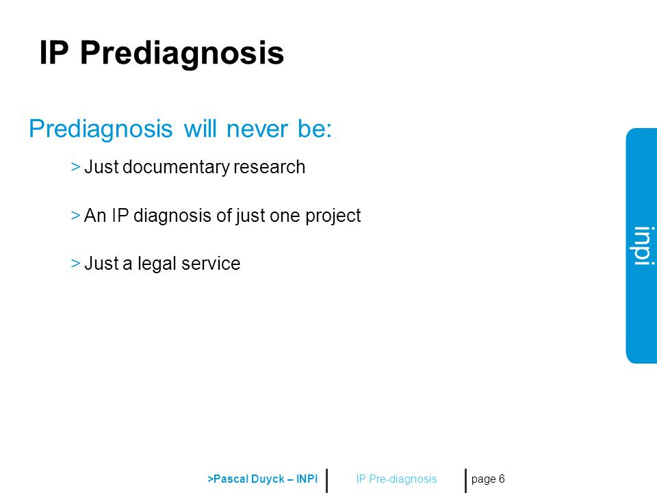 inpi IP Pre-diagnosis >Pascal Duyck – INPI page 6 IP Prediagnosis Prediagnosis will never be: >Just documentary research >An IP diagnosis of just one project >Just a legal service
