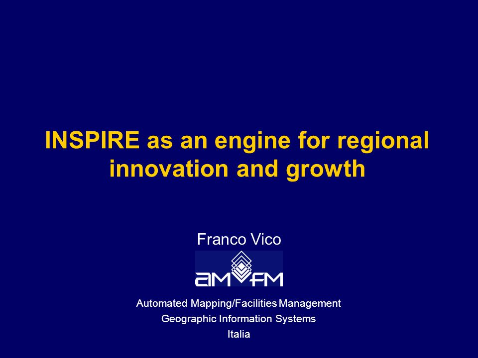 INSPIRE as an engine for regional innovation and growth Franco Vico Automated Mapping/Facilities Management Geographic Information Systems Italia