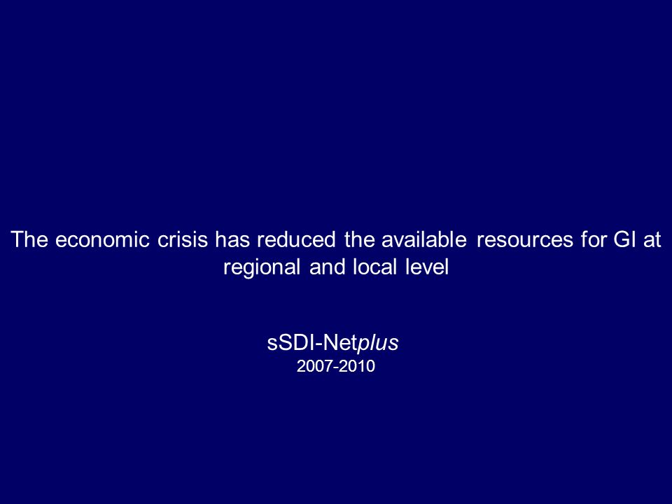 The economic crisis has reduced the available resources for GI at regional and local level sSDI-Netplus 2007-2010
