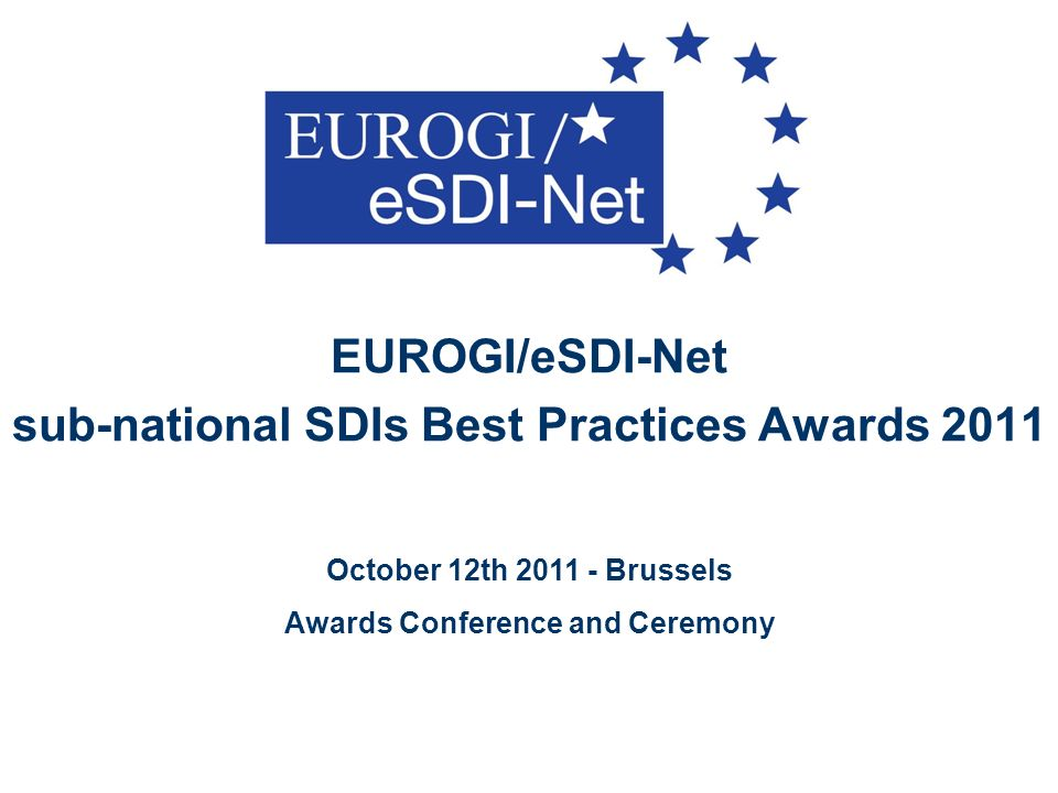 EUROGI/eSDI-Net sub-national SDIs Best Practices Awards 2011 October 12th 2011 - Brussels Awards Conference and Ceremony