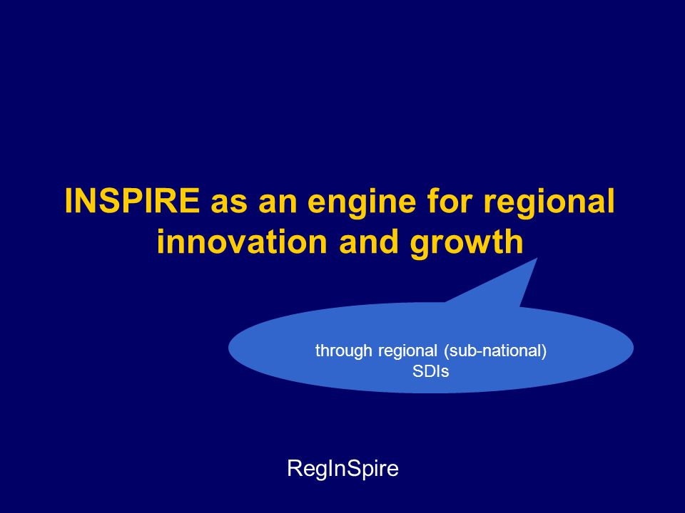 INSPIRE as an engine for regional innovation and growth through regional (sub-national) SDIs RegInSpire