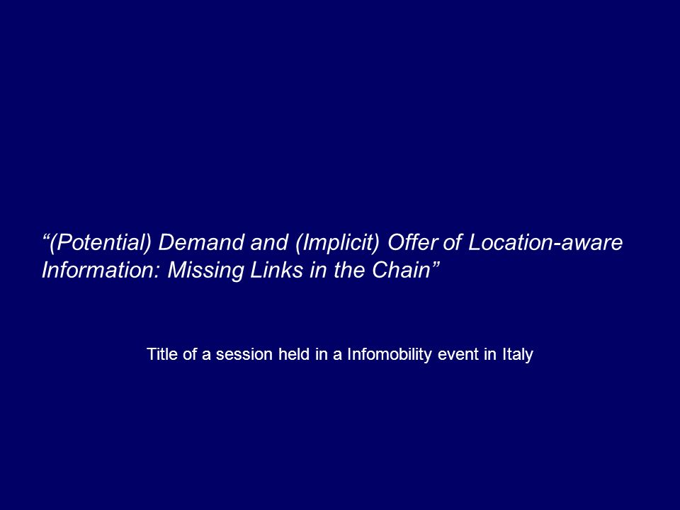 (Potential) Demand and (Implicit) Offer of Location-aware Information: Missing Links in the Chain Title of a session held in a Infomobility event in Italy